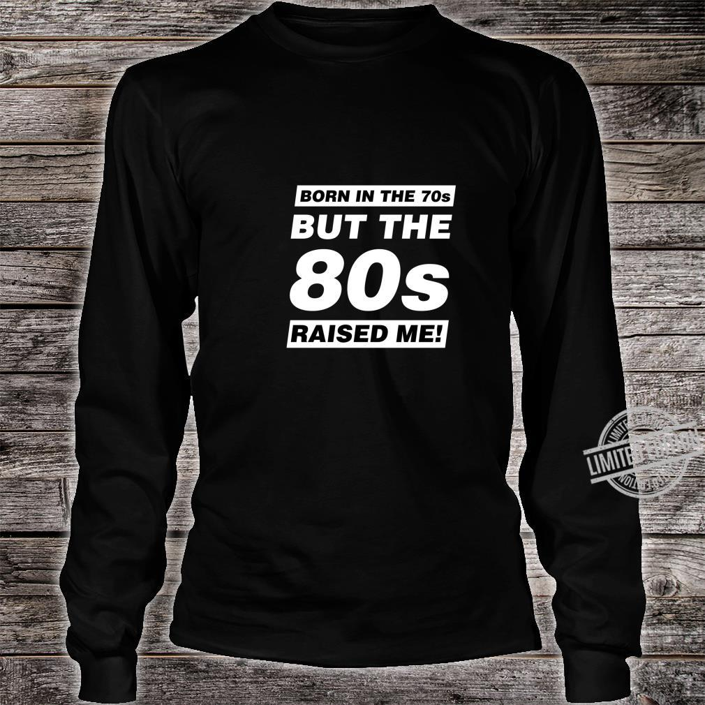 Born in the 70s But the 80s Raised Me Shirt long sleeved