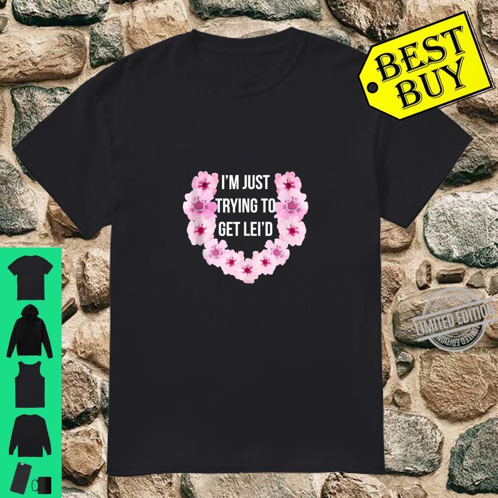 Hawaiian I'm Just Trying To Get Lei'd Cute Flower Shirt