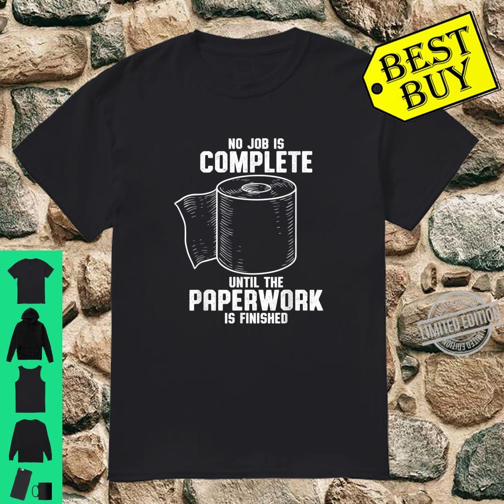 No Job is Complete until the paperwork is finished Shirt