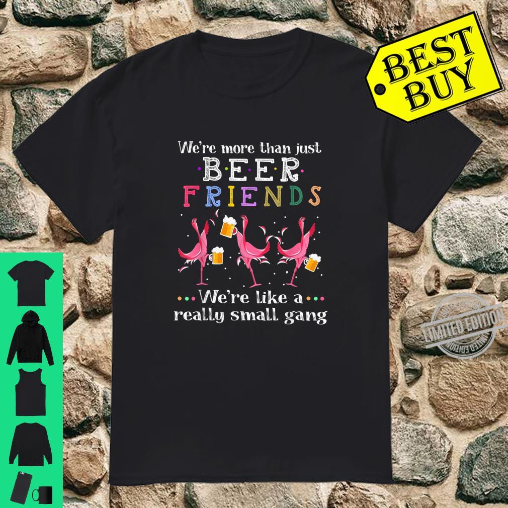 We're More Than Just Beer Friends We're Like Small Gang Shirt